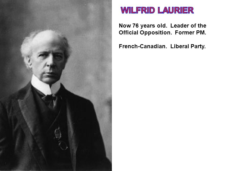 WILFRID LAURIER Now 76 years old. Leader of the Official Opposition.