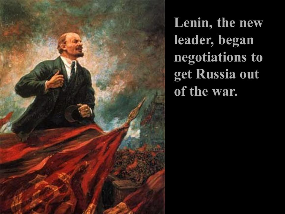 Lenin, the new leader, began negotiations to get Russia out of the war.