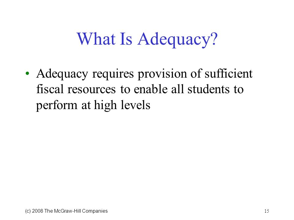 What Is Adequacy Adequacy requires provision of sufficient fiscal resources to enable all students to perform at high levels.