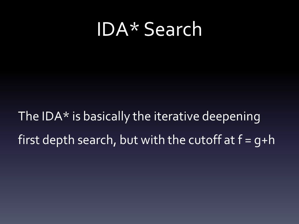 IDA* Search The IDA* is basically the iterative deepening first depth search, but with the cutoff at f = g+h.