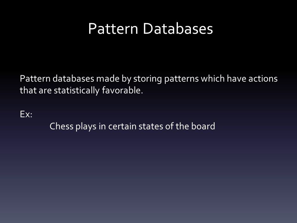 Pattern Databases Pattern databases made by storing patterns which have actions that are statistically favorable.