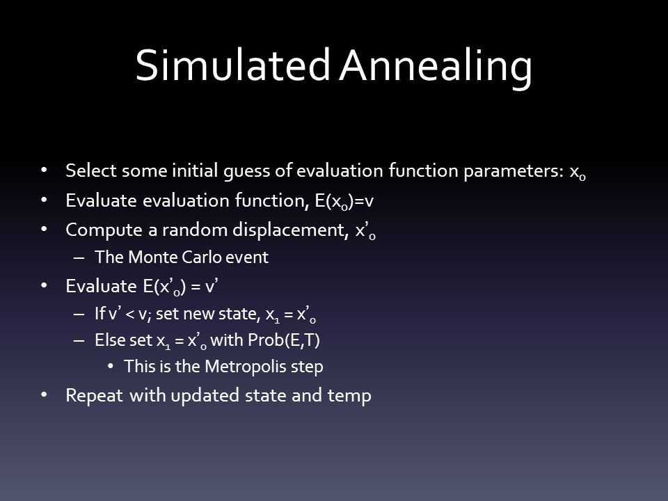 Simulated Annealing Select some initial guess of evaluation function parameters: x0. Evaluate evaluation function, E(x0)=v.