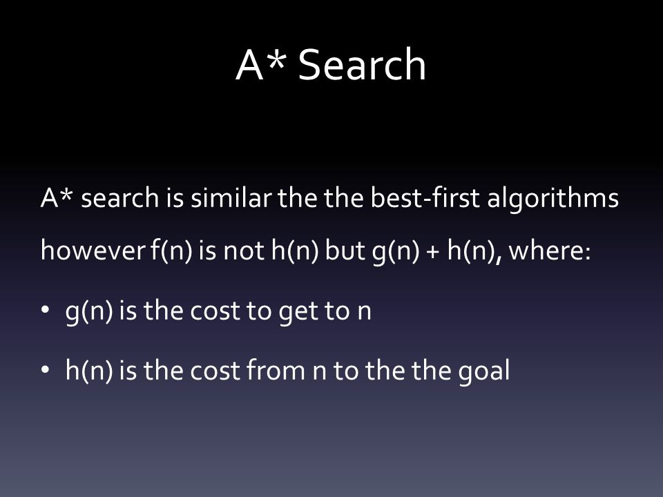 A* Search A* search is similar the the best-first algorithms however f(n) is not h(n) but g(n) + h(n), where:
