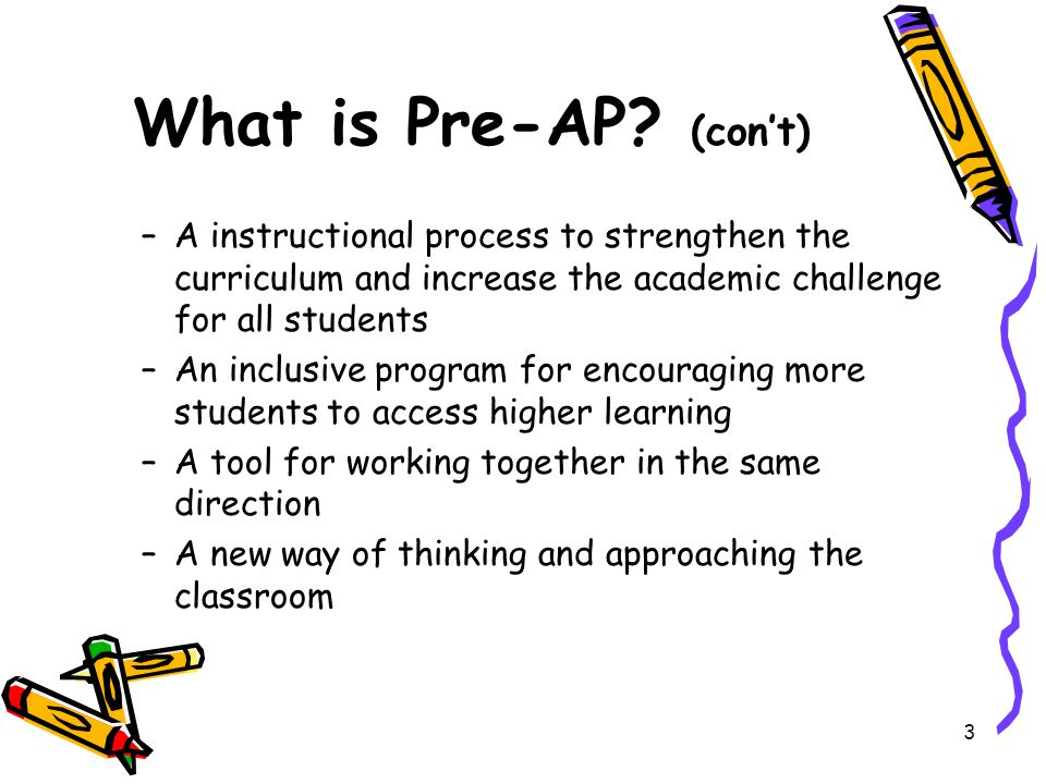What is Pre-AP (con't) A instructional process to strengthen the curriculum and increase the academic challenge for all students.