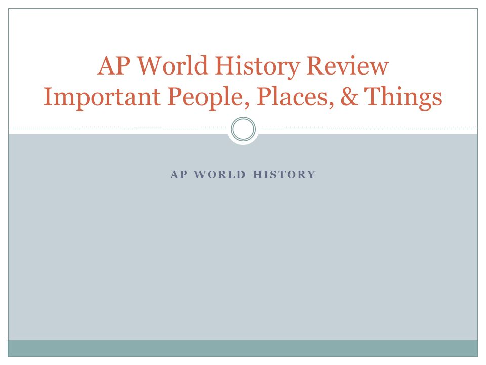 AP World History Review Important People, Places, & Things