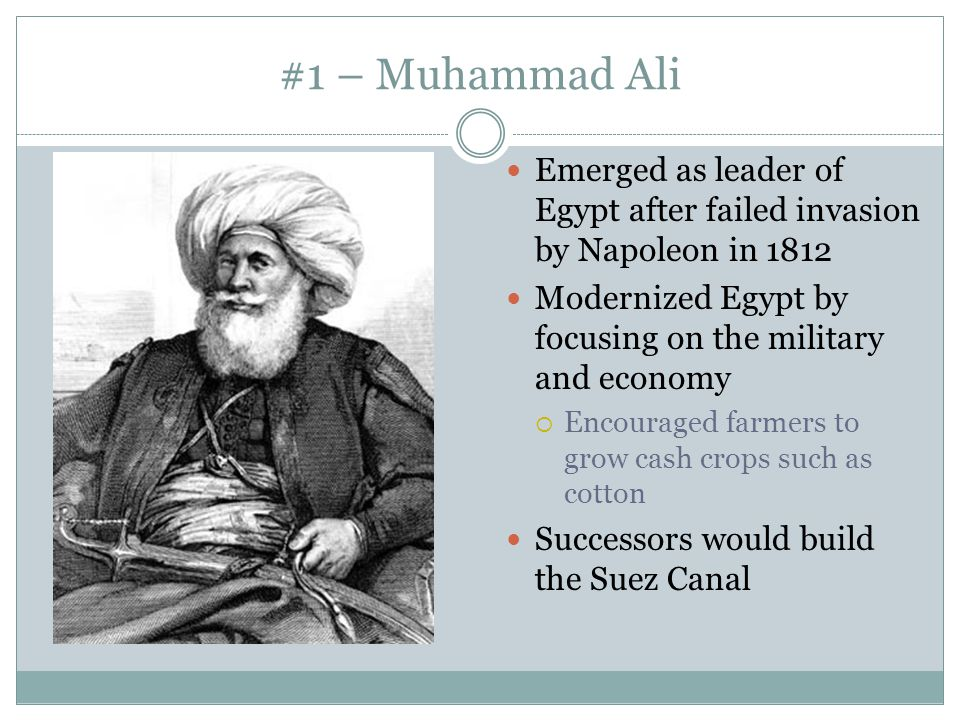 #1 – Muhammad Ali Emerged as leader of Egypt after failed invasion by Napoleon in Modernized Egypt by focusing on the military and economy.
