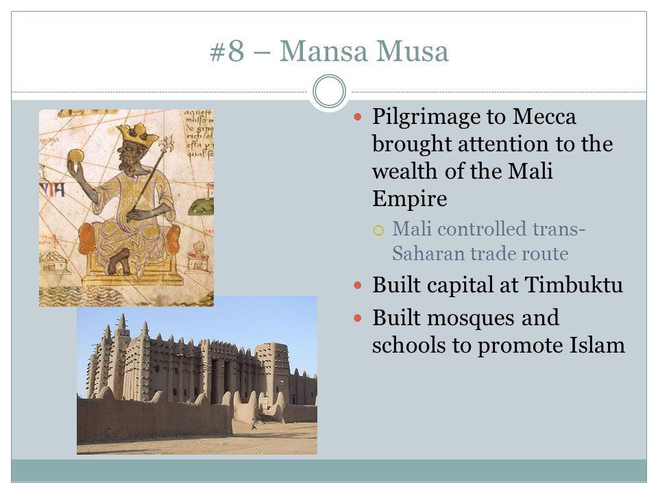 #8 – Mansa Musa Pilgrimage to Mecca brought attention to the wealth of the Mali Empire. Mali controlled trans-Saharan trade route.