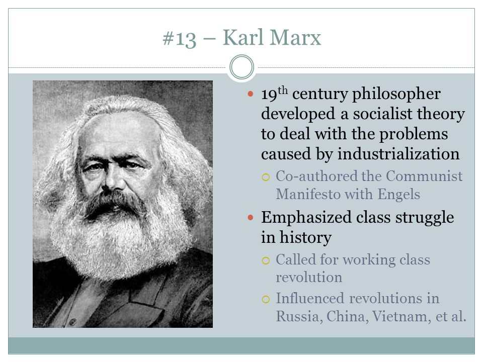 #13 – Karl Marx 19th century philosopher developed a socialist theory to deal with the problems caused by industrialization.