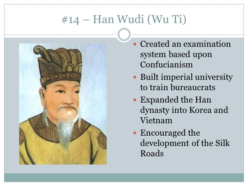 #14 – Han Wudi (Wu Ti) Created an examination system based upon Confucianism. Built imperial university to train bureaucrats.