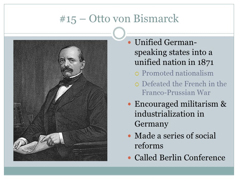 #15 – Otto von Bismarck Unified German-speaking states into a unified nation in 1871. Promoted nationalism.