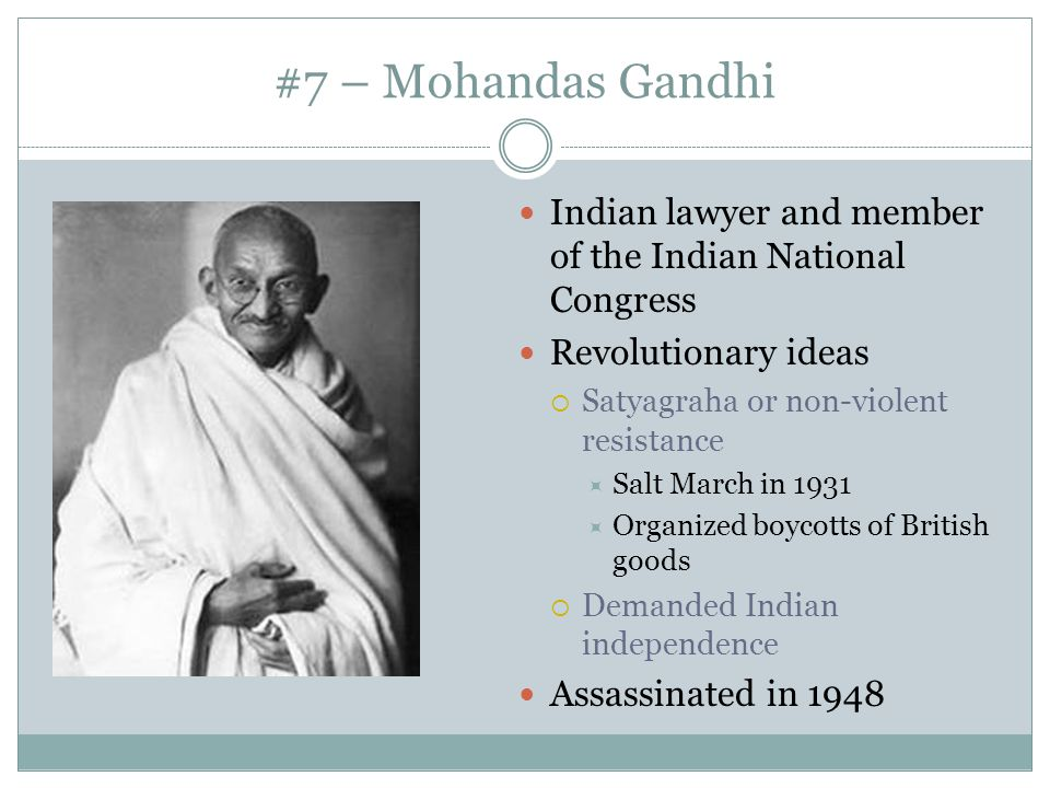 #7 – Mohandas Gandhi Indian lawyer and member of the Indian National Congress. Revolutionary ideas.