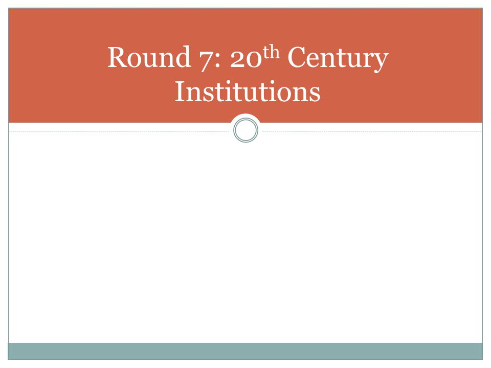 Round 7: 20th Century Institutions