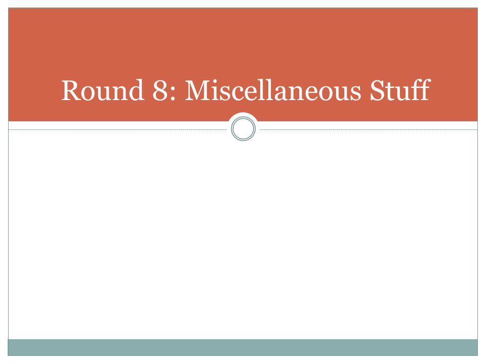 Round 8: Miscellaneous Stuff