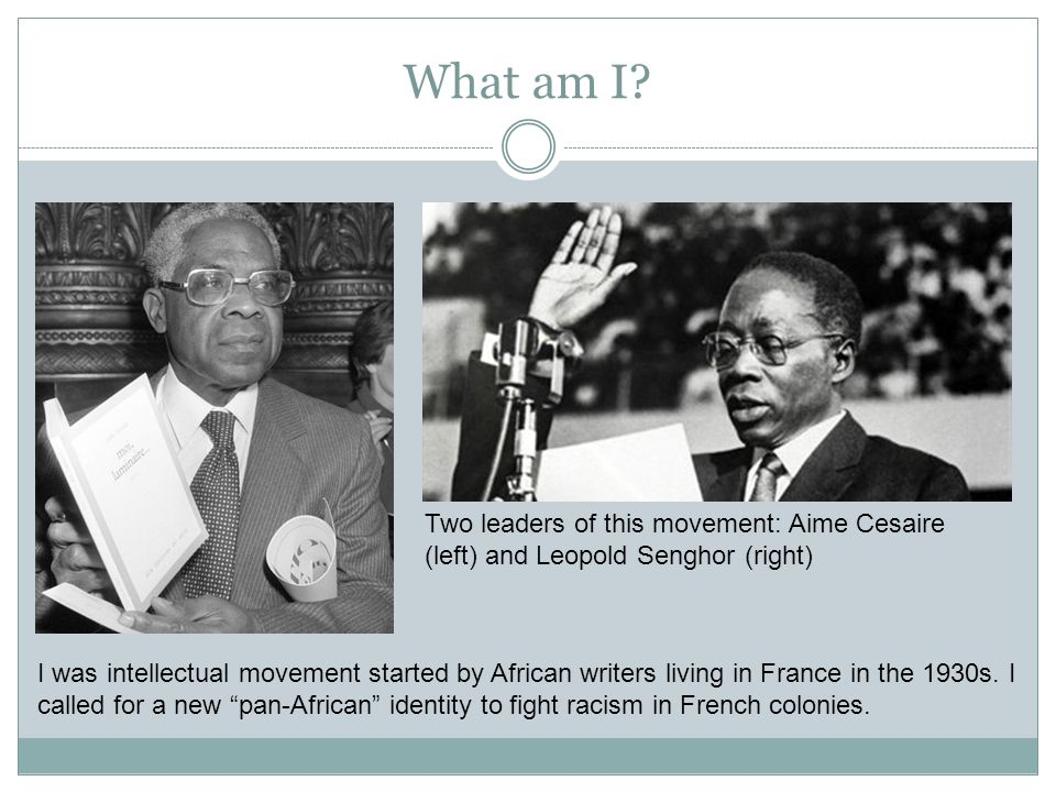 What am I Two leaders of this movement: Aime Cesaire (left) and Leopold Senghor (right)