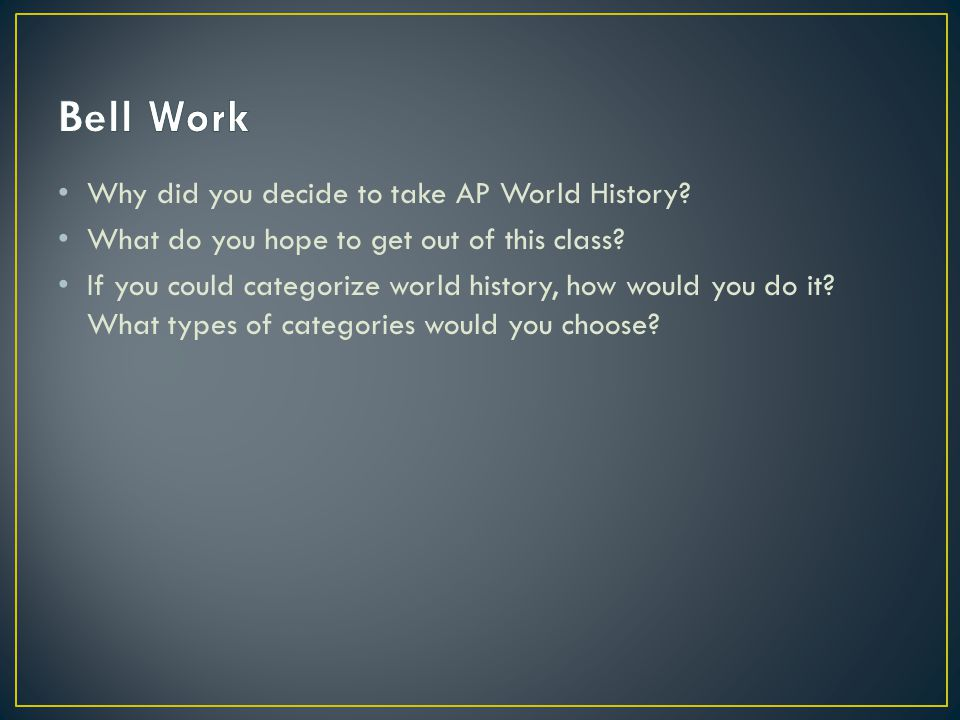 Bell Work Why did you decide to take AP World History