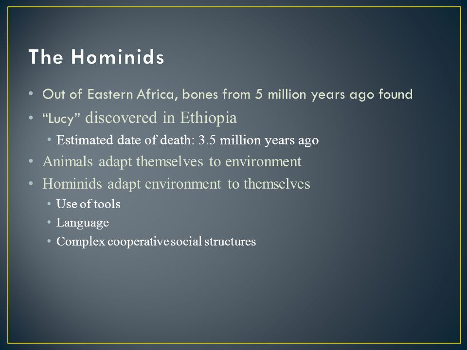 The Hominids Out of Eastern Africa, bones from 5 million years ago found. Lucy discovered in Ethiopia.