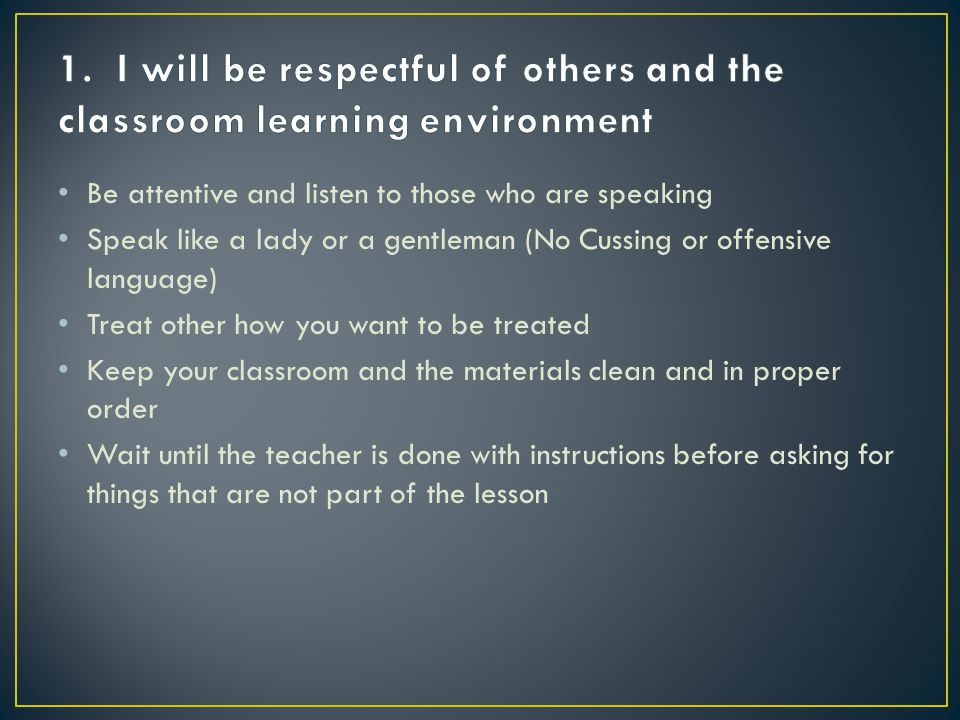 1. I will be respectful of others and the classroom learning environment