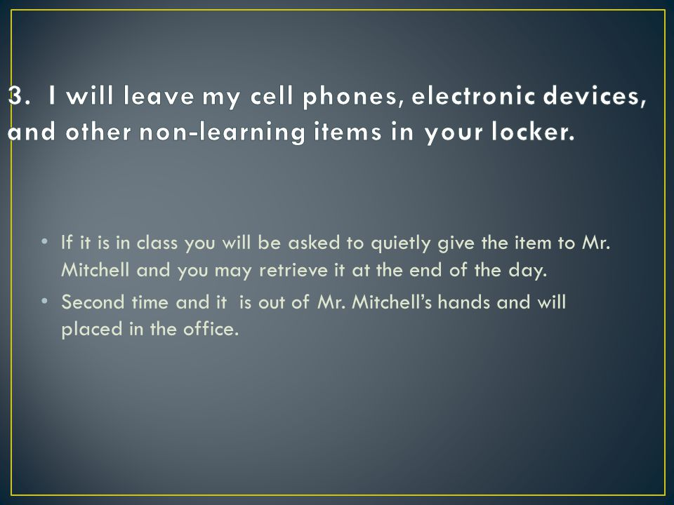 3. I will leave my cell phones, electronic devices, and other non-learning items in your locker.