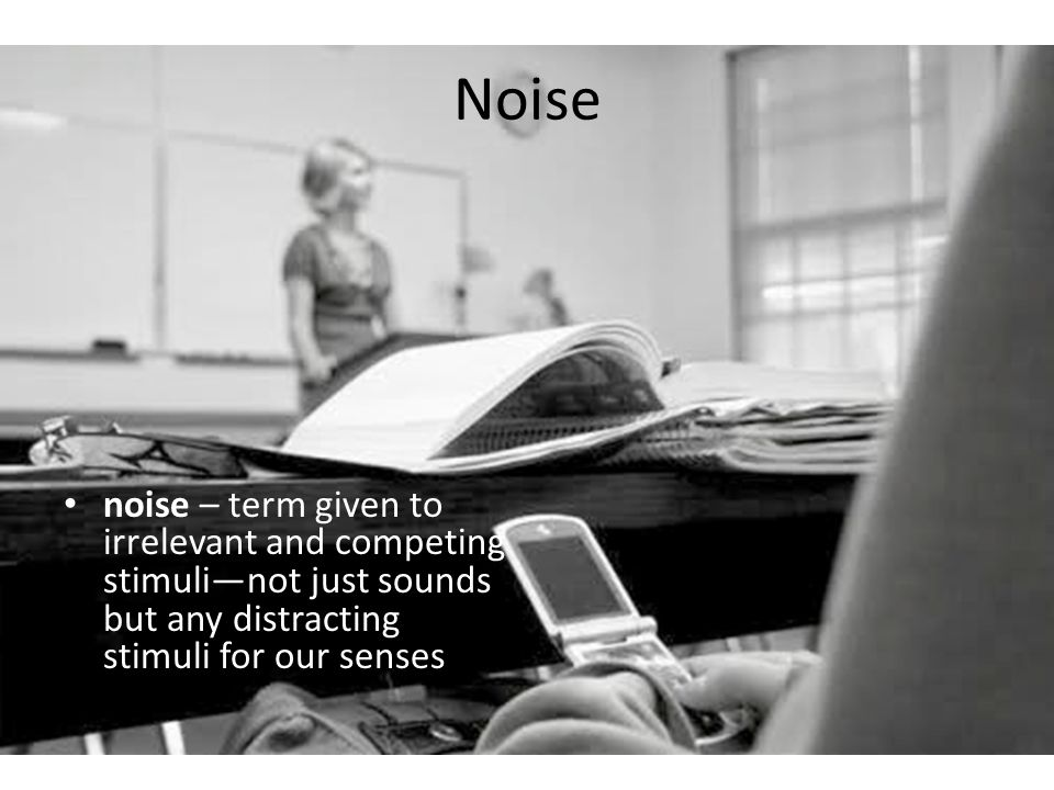 Noise noise – term given to irrelevant and competing stimuli—not just sounds but any distracting stimuli for our senses.