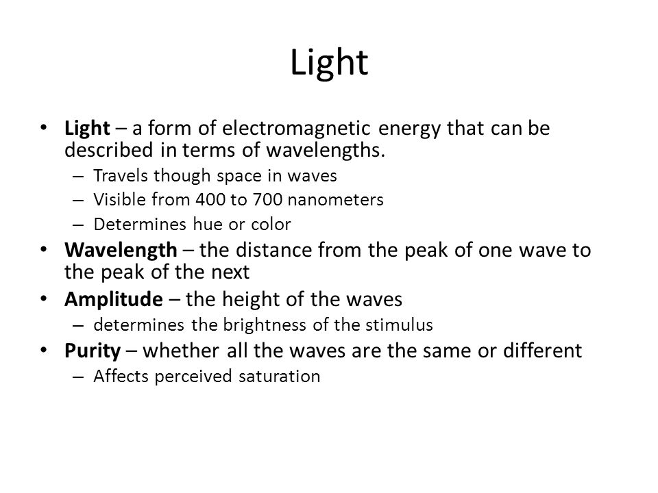 Light Light – a form of electromagnetic energy that can be described in terms of wavelengths. Travels though space in waves.