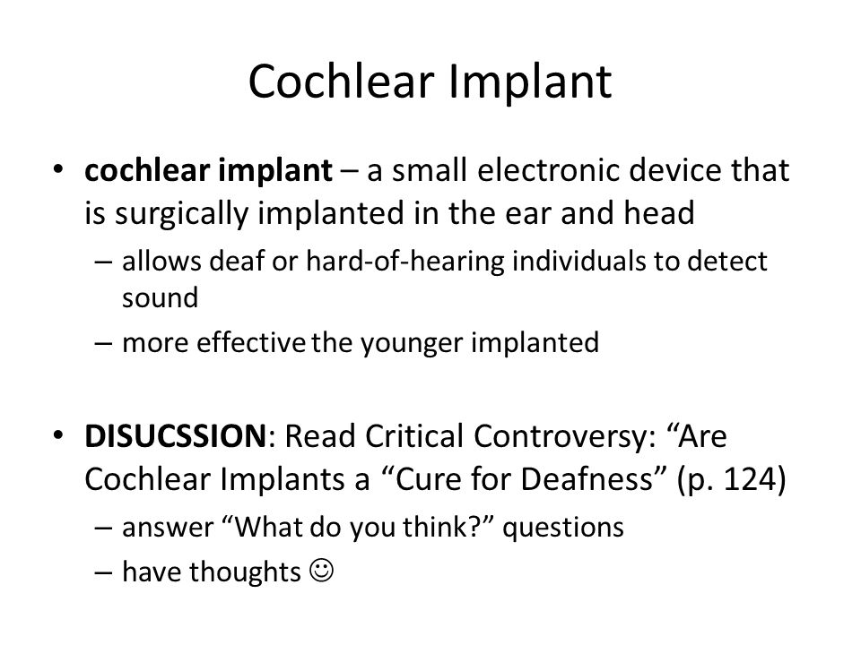 Cochlear Implant cochlear implant – a small electronic device that is surgically implanted in the ear and head.