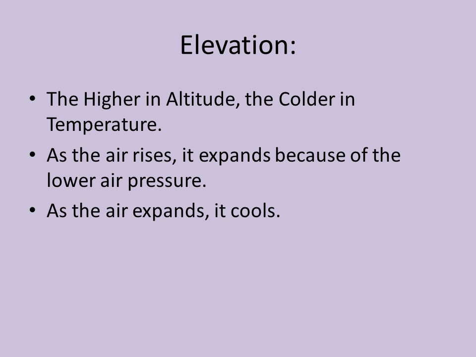 Elevation: The Higher in Altitude, the Colder in Temperature.