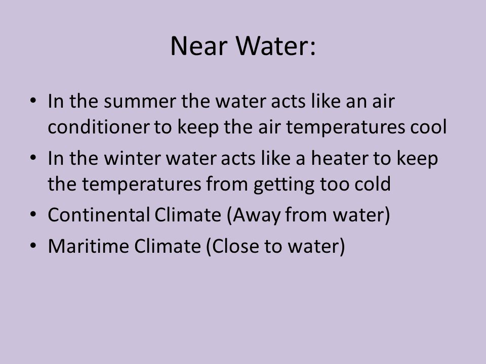 Near Water: In the summer the water acts like an air conditioner to keep the air temperatures cool.