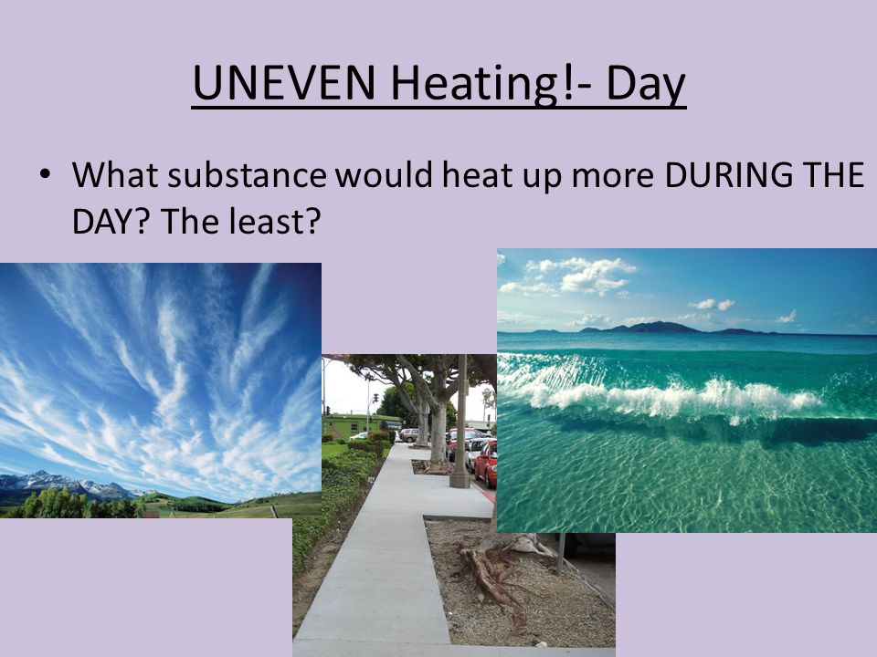 UNEVEN Heating!- Day What substance would heat up more DURING THE DAY The least