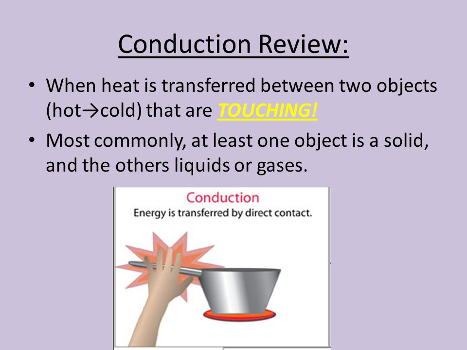 Conduction Review: When heat is transferred between two objects (hot→cold) that are TOUCHING!