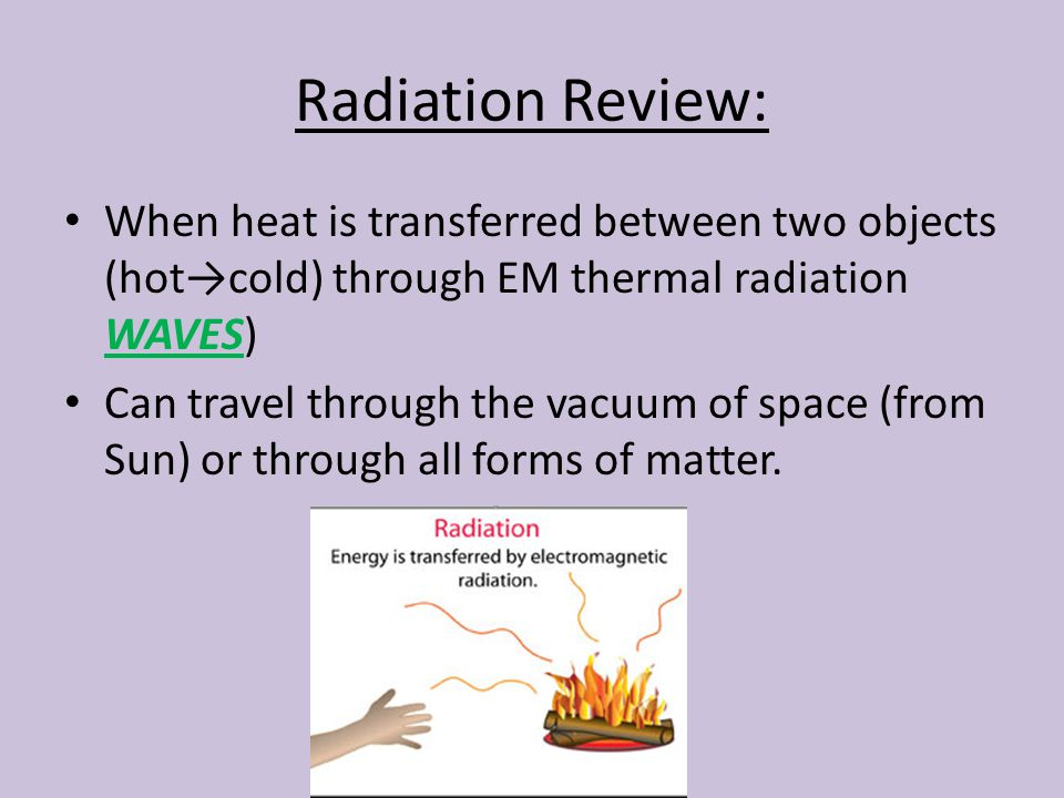 Radiation Review: When heat is transferred between two objects (hot→cold) through EM thermal radiation WAVES)
