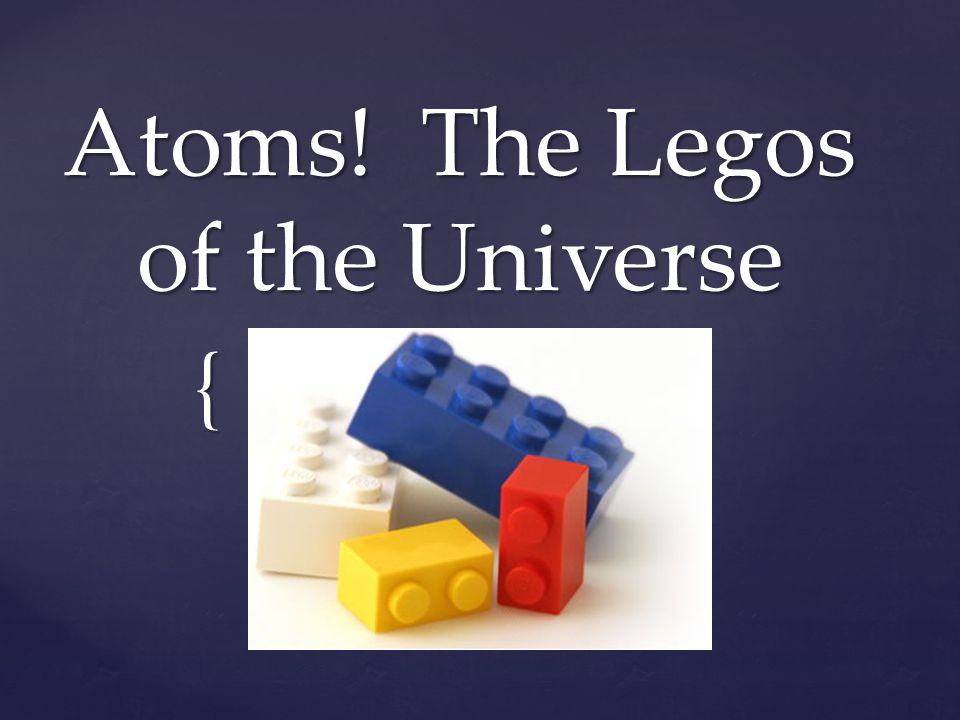 Atoms! The Legos of the Universe