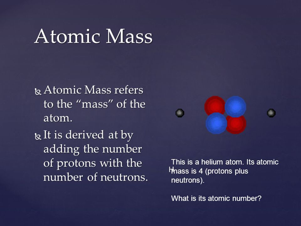 Atomic Mass Atomic Mass refers to the mass of the atom.