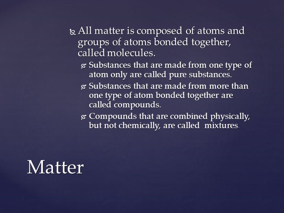All matter is composed of atoms and groups of atoms bonded together, called molecules.
