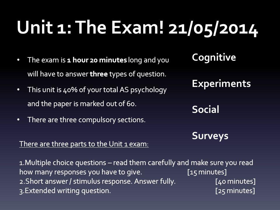 Unit 1: The Exam! 21/05/2014 Cognitive Experiments Social Surveys
