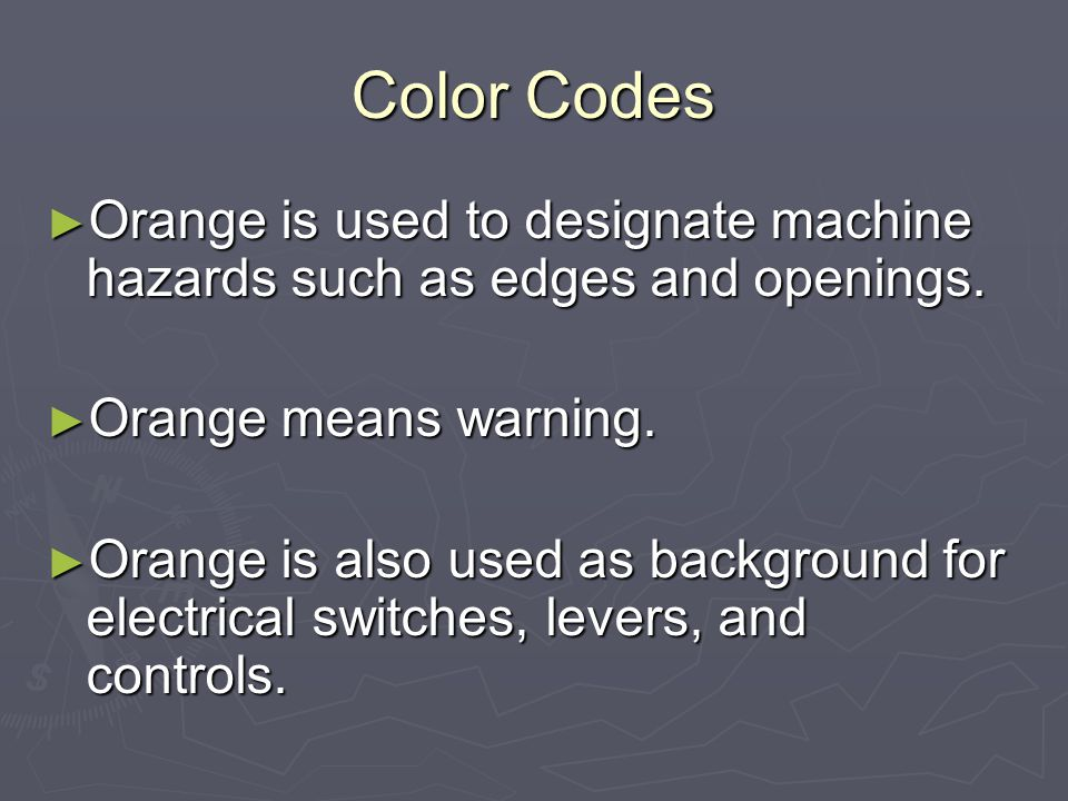 Color Codes Orange is used to designate machine hazards such as edges and openings. Orange means warning.