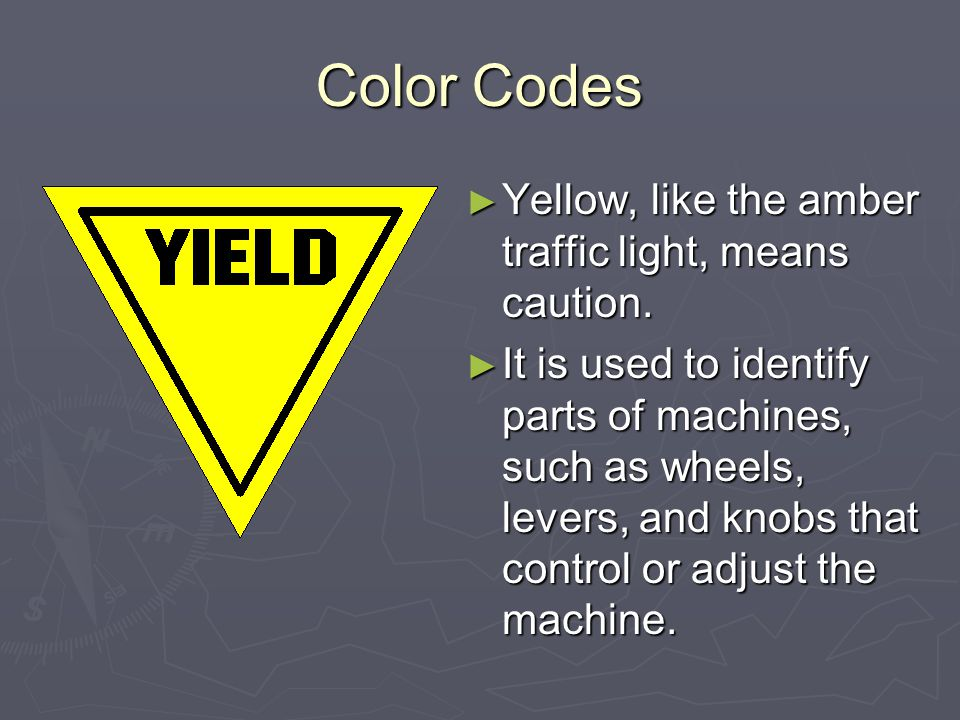 Color Codes Yellow, like the amber traffic light, means caution.