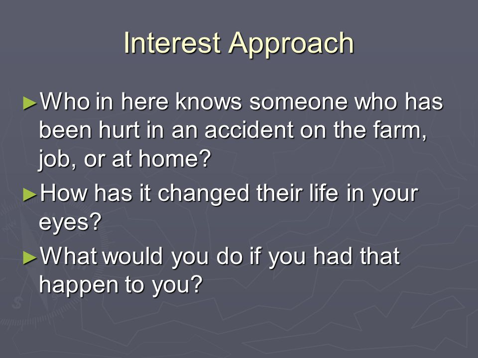 Interest Approach Who in here knows someone who has been hurt in an accident on the farm, job, or at home