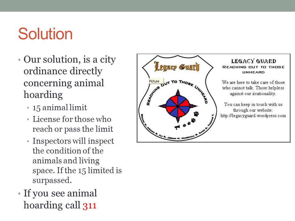 Solution Our solution, is a city ordinance directly concerning animal hoarding. 15 animal limit. License for those who reach or pass the limit.
