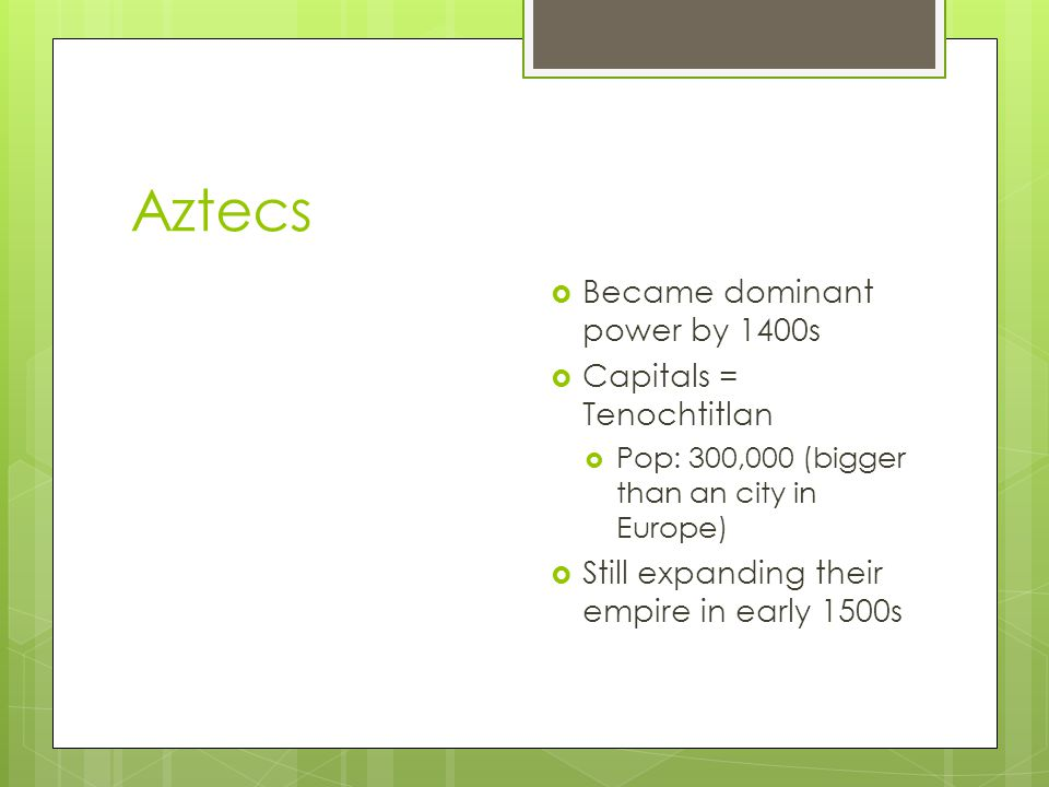 Aztecs Became dominant power by 1400s Capitals = Tenochtitlan