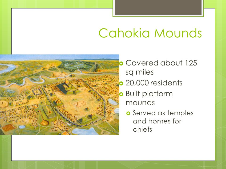 Cahokia Mounds Covered about 125 sq miles 20,000 residents