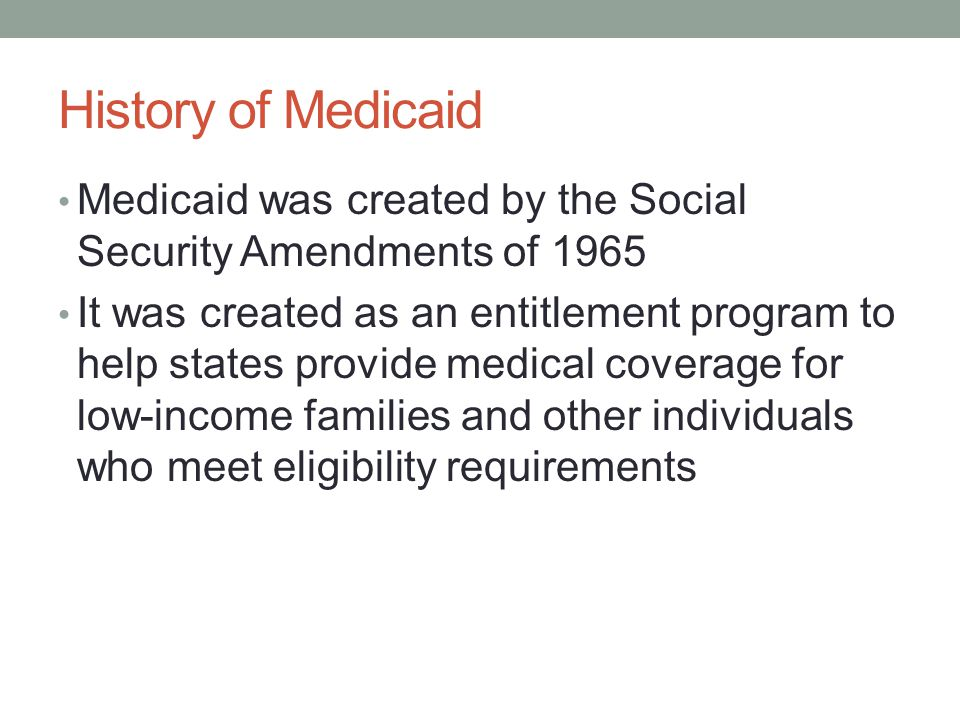 History of Medicaid Medicaid was created by the Social Security Amendments of 1965.