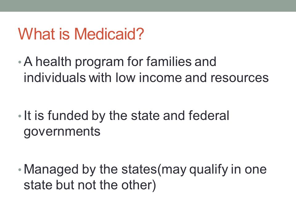 What is Medicaid A health program for families and individuals with low income and resources. It is funded by the state and federal governments.