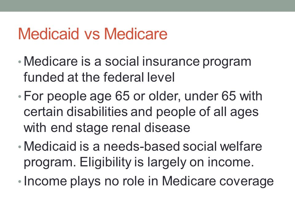 Medicaid vs Medicare Medicare is a social insurance program funded at the federal level.