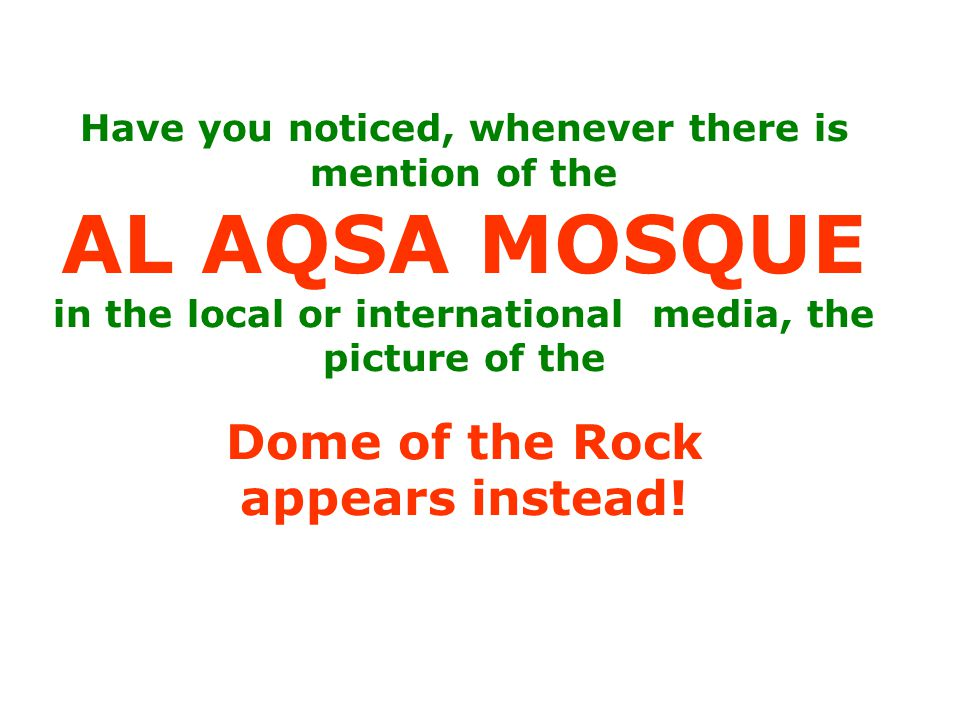 Have you noticed, whenever there is mention of the AL AQSA MOSQUE in the local or international media, the picture of the Dome of the Rock appears instead!