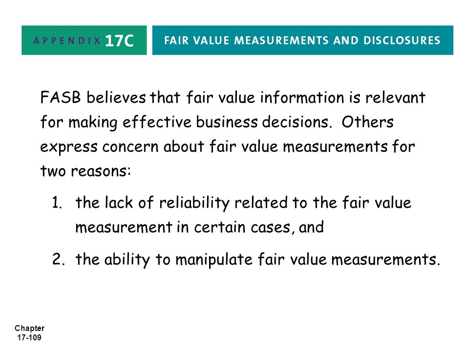 FASB believes that fair value information is relevant for making effective business decisions. Others express concern about fair value measurements for two reasons:
