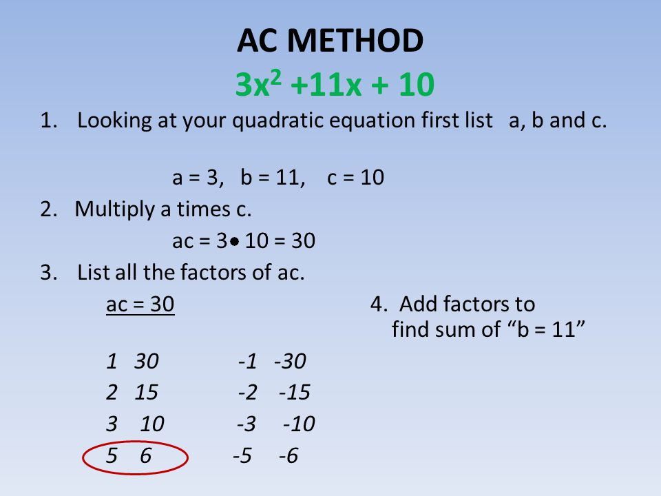 AC METHOD 3x2 +11x + 10 Looking at your quadratic equation first list a, b and c. a = 3, b = 11, c = 10.