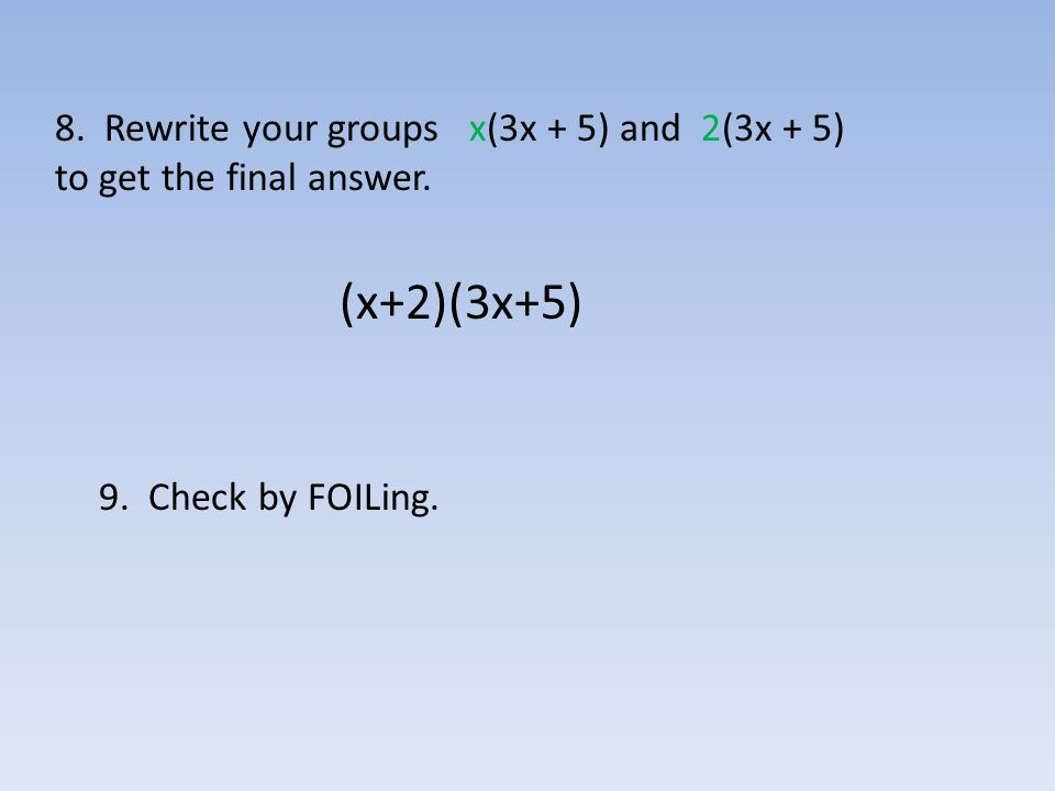 (x+2)(3x+5) 8. Rewrite your groups x(3x + 5) and 2(3x + 5)