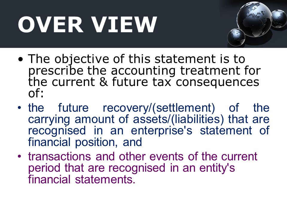 OVER VIEW The objective of this statement is to prescribe the accounting treatment for the current & future tax consequences of: