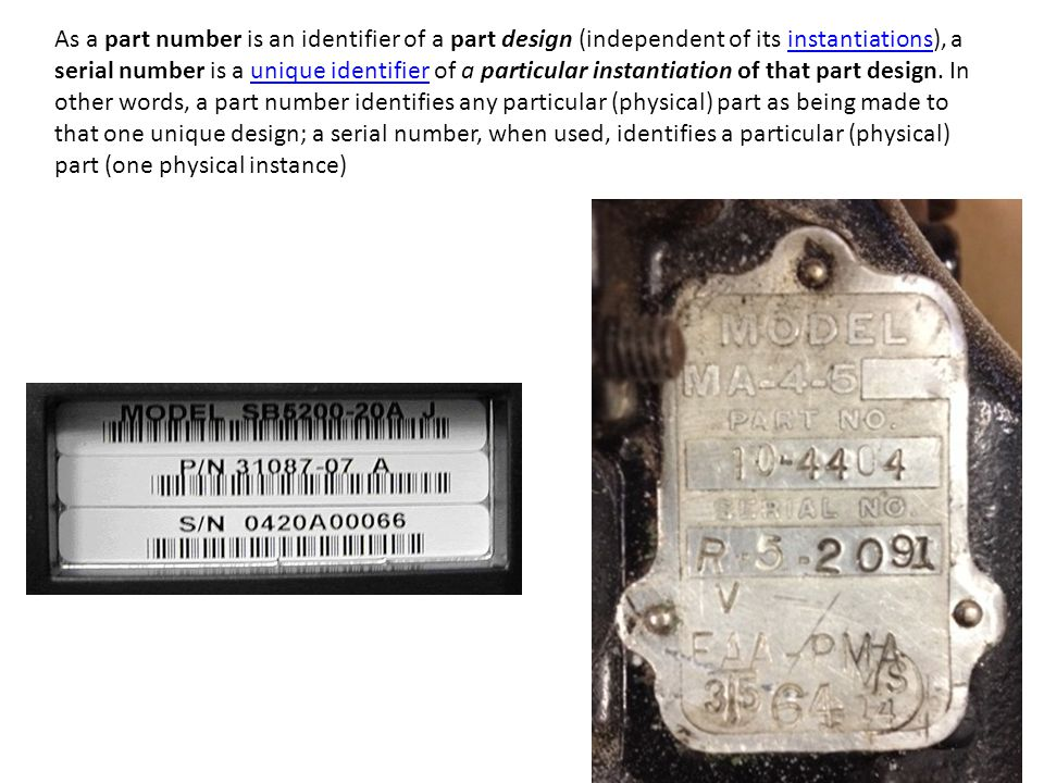 As a part number is an identifier of a part design (independent of its instantiations), a serial number is a unique identifier of a particular instantiation of that part design.