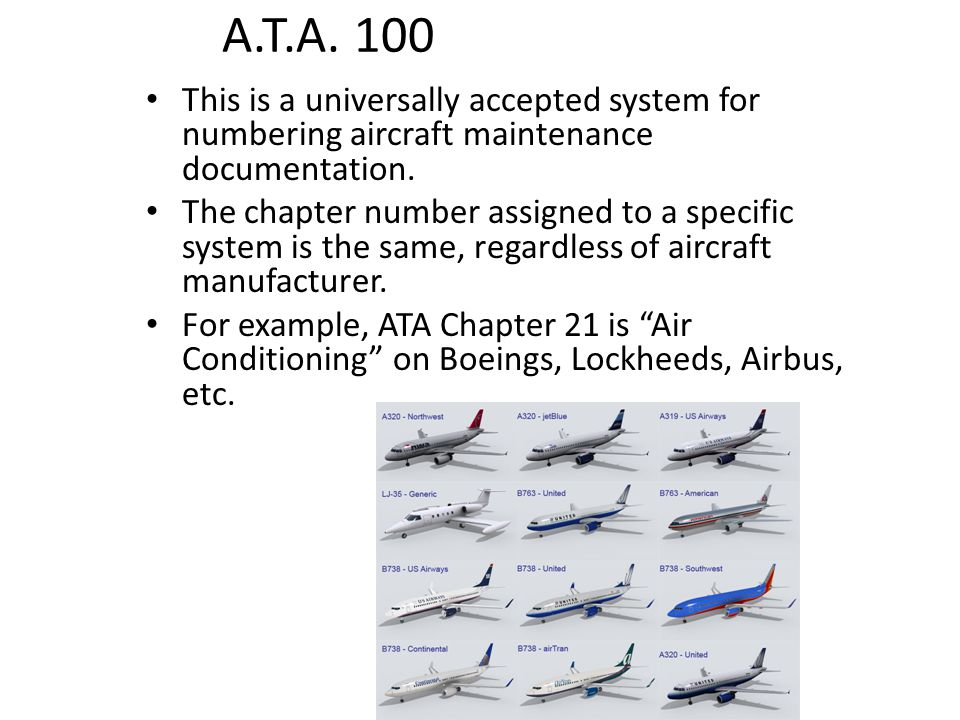 A.T.A. 100 This is a universally accepted system for numbering aircraft maintenance documentation.